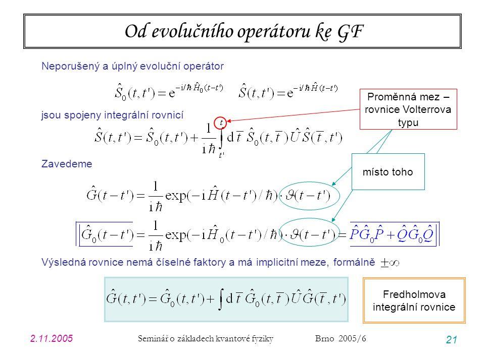2.11.2005 Seminář o základech kvantové fyziky Brno 2005/6 21 Od evolučního operátoru ke GF Neporušený a úplný evoluční operátor jsou spojeny integrální rovnicí Zavedeme Výsledná rovnice nemá číselné faktory a má implicitní meze, formálně Proměnná mez – rovnice Volterrova typu místo toho Fredholmova integrální rovnice