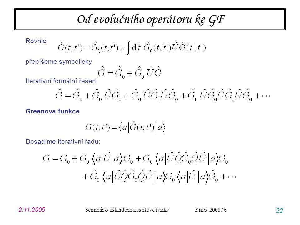 2.11.2005 Seminář o základech kvantové fyziky Brno 2005/6 22 Od evolučního operátoru ke GF Rovnici přepíšeme symbolicky Iterativní formální řešení Gre