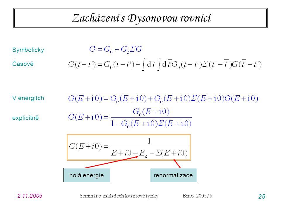 2.11.2005 Seminář o základech kvantové fyziky Brno 2005/6 25 Zacházení s Dysonovou rovnicí Symbolicky Časově V energiích explicitně holá energierenorm