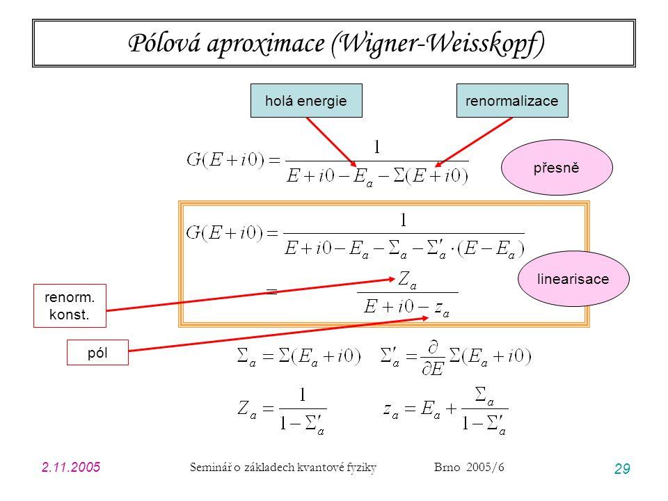 2.11.2005 Seminář o základech kvantové fyziky Brno 2005/6 29 Pólová aproximace (Wigner-Weisskopf) holá energierenormalizace přesně linearisace pól renorm.