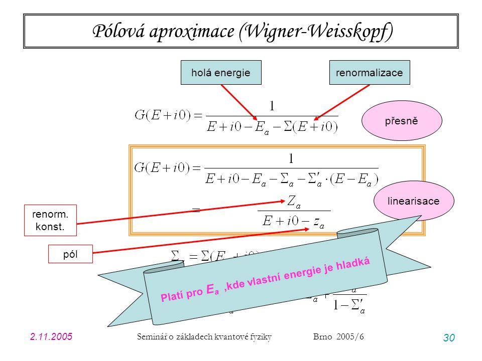 2.11.2005 Seminář o základech kvantové fyziky Brno 2005/6 30 Pólová aproximace (Wigner-Weisskopf) holá energierenormalizace přesně linearisace pól ren