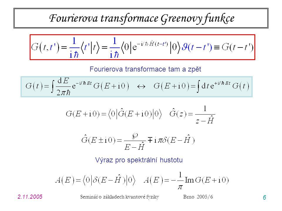 2.11.2005 Seminář o základech kvantové fyziky Brno 2005/6 6 Fourierova transformace Greenovy funkce Fourierova transformace tam a zpět Výraz pro spektrální hustotu