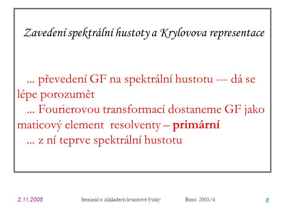 2.11.2005 Seminář o základech kvantové fyziky Brno 2005/6 9 Rozpadový zákon Zatím jsme uvažovali amplitudu (pravděpodobnosti) přežití stavu Příslušná pozorovatelná je však sama pravděpodobnost přežití ROZPADOVÝ ZÁKON Hustota pravděpodobnosti rozpadu za jednotku času Kdyby platilo, pak rozpadový zákon by byl To je známý radioaktivní rozpad, monomolekulární luminiscence, … Proto je to centrální případ a náš úkol bude zejména najít podmínky a meze platnosti tohoto Wigner-Weisskopfova rozpadu Rozpadový zákon pomocí spektrální hustoty autokorelační funkce 5.10.2005: