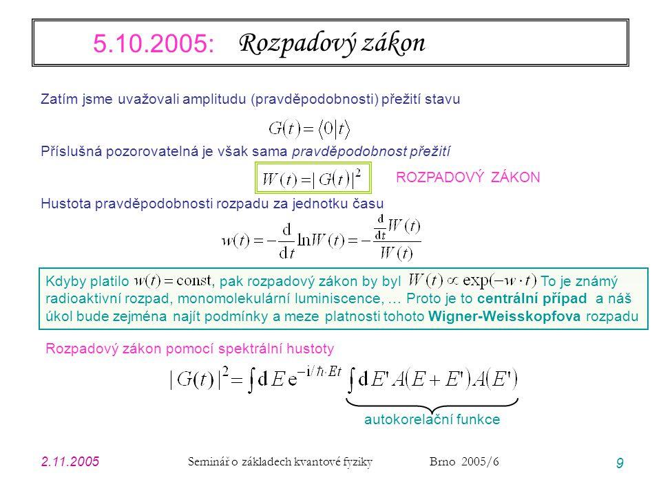 2.11.2005 Seminář o základech kvantové fyziky Brno 2005/6 9 Rozpadový zákon Zatím jsme uvažovali amplitudu (pravděpodobnosti) přežití stavu Příslušná