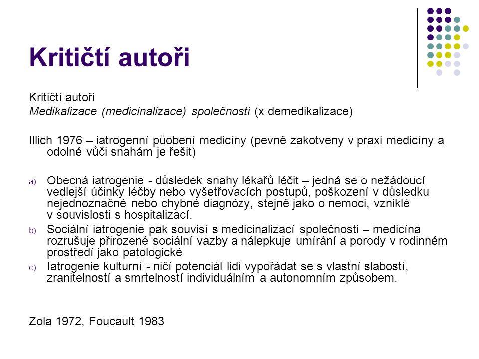 Kritičtí autoři Medikalizace (medicinalizace) společnosti (x demedikalizace) Illich 1976 – iatrogenní půobení medicíny (pevně zakotveny v praxi medicíny a odolné vůči snahám je řešit) a) Obecná iatrogenie - důsledek snahy lékařů léčit – jedná se o nežádoucí vedlejší účinky léčby nebo vyšetřovacích postupů, poškození v důsledku nejednoznačné nebo chybné diagnózy, stejně jako o nemoci, vzniklé v souvislosti s hospitalizací.