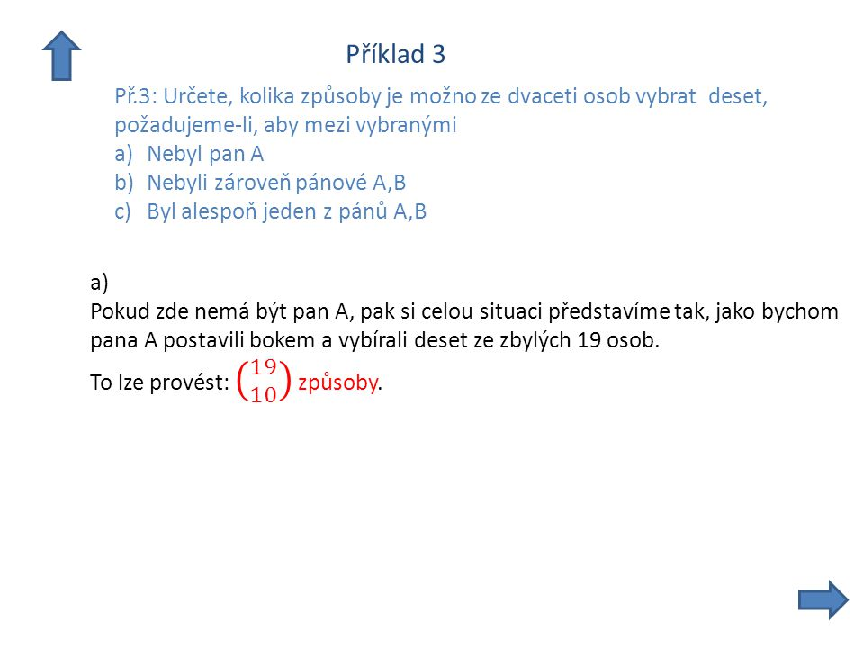 Příklad 3 Př.3: Určete, kolika způsoby je možno ze dvaceti osob vybrat deset, požadujeme-li, aby mezi vybranými a)Nebyl pan A b)Nebyli zároveň pánové A,B c)Byl alespoň jeden z pánů A,B