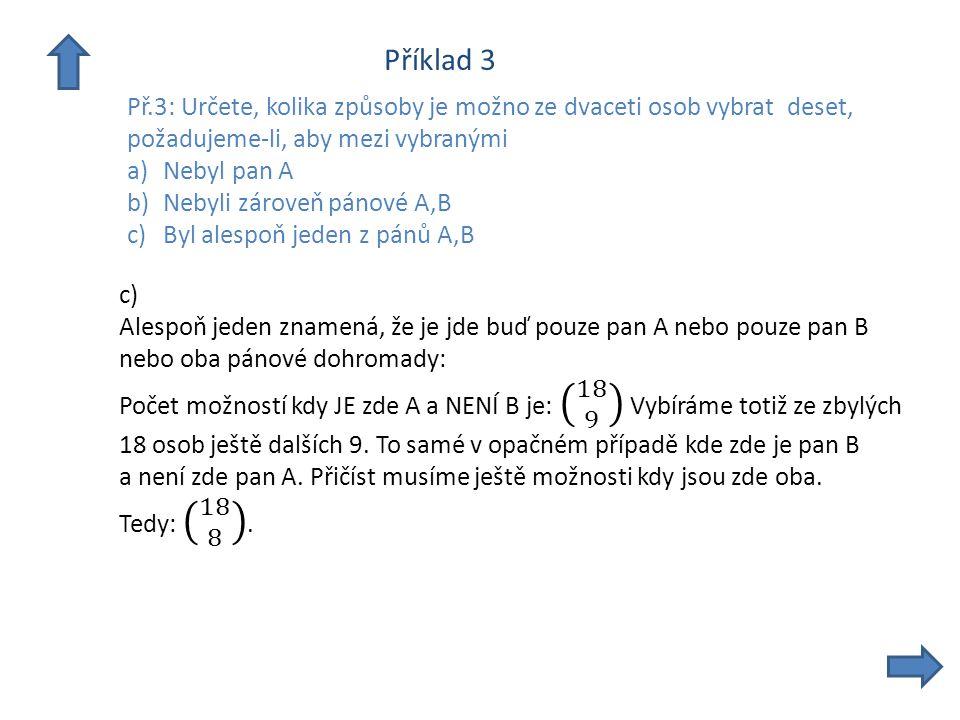 Příklad 3 Př.3: Určete, kolika způsoby je možno ze dvaceti osob vybrat deset, požadujeme-li, aby mezi vybranými a)Nebyl pan A b)Nebyli zároveň pánové