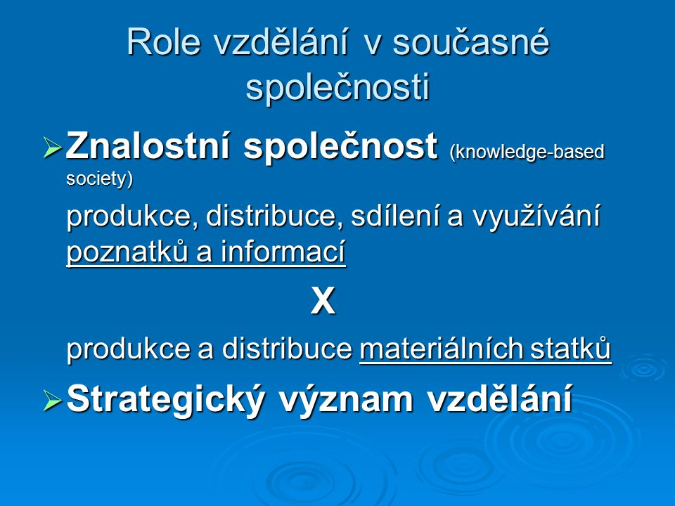 Role vzdělání v současné společnosti  Znalostní společnost (knowledge-based society) produkce, distribuce, sdílení a využívání poznatků a informací X