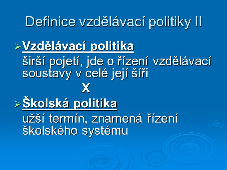 Definice vzdělávací politiky II  Vzdělávací politika širší pojetí, jde o řízení vzdělávací soustavy v celé její šíři X  Školská politika užší termín