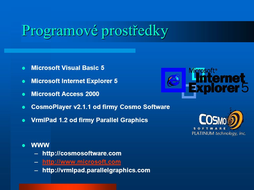 Programové prostředky Microsoft Visual Basic 5 Microsoft Internet Explorer 5 Microsoft Access 2000 CosmoPlayer v2.1.1 od firmy Cosmo Software VrmlPad 1.2 od firmy Parallel Graphics WWW –http://cosmosoftware.com –http://www.microsoft.comhttp://www.microsoft.com –http://vrmlpad.parallelgraphics.com