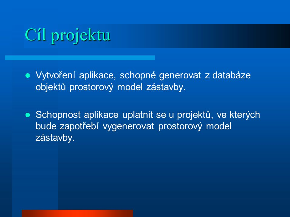 Cíl projektu Vytvoření aplikace, schopné generovat z databáze objektů prostorový model zástavby.