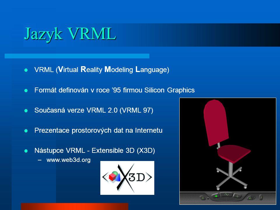 Jazyk VRML VRML ( V irtual R eality M odeling L anguage) Formát definován v roce '95 firmou Silicon Graphics Současná verze VRML 2.0 (VRML 97) Prezentace prostorových dat na Internetu Nástupce VRML - Extensible 3D (X3D) –www.web3d.org