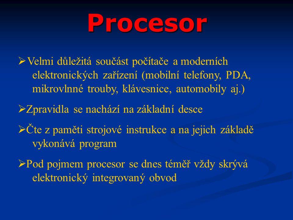 Procesor  Velmi důležitá součást počítače a moderních elektronických zařízení (mobilní telefony, PDA, mikrovlnné trouby, klávesnice, automobily aj.)