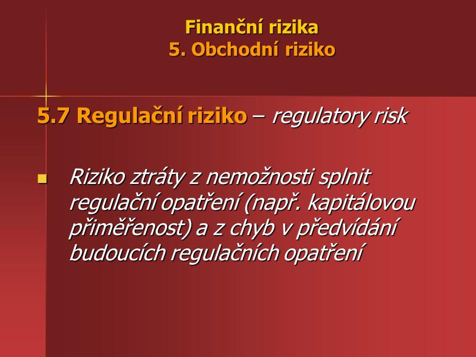 Finanční rizika 5. Obchodní riziko 5.7 Regulační riziko – regulatory risk Riziko ztráty z nemožnosti splnit regulační opatření (např. kapitálovou přim