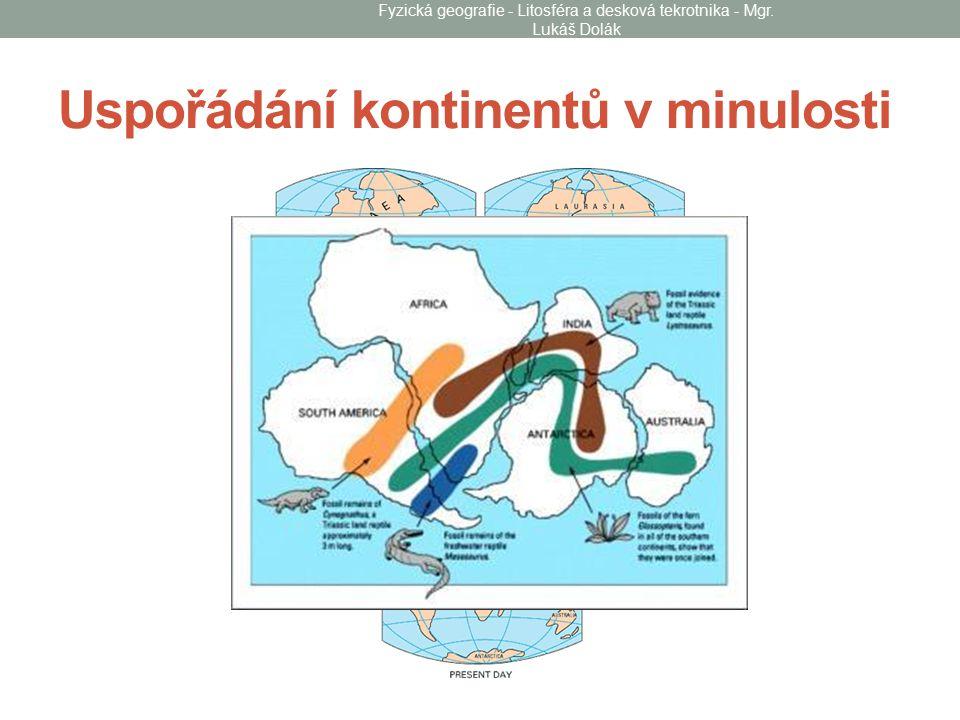 Uspořádání kontinentů v minulosti Fyzická geografie - Litosféra a desková tekrotnika - Mgr.