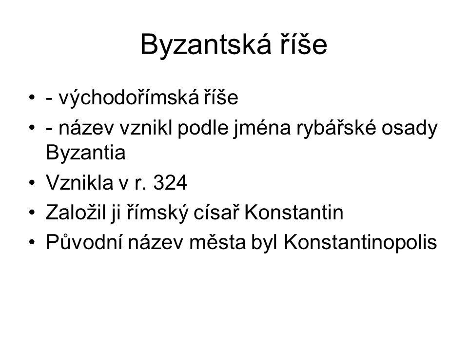 - východořímská říše - název vznikl podle jména rybářské osady Byzantia Vznikla v r.