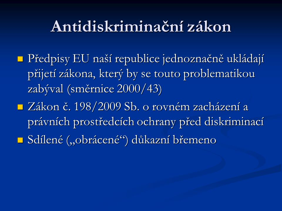 Antidiskriminační zákon Předpisy EU naší republice jednoznačně ukládají přijetí zákona, který by se touto problematikou zabýval (směrnice 2000/43) Předpisy EU naší republice jednoznačně ukládají přijetí zákona, který by se touto problematikou zabýval (směrnice 2000/43) Zákon č.