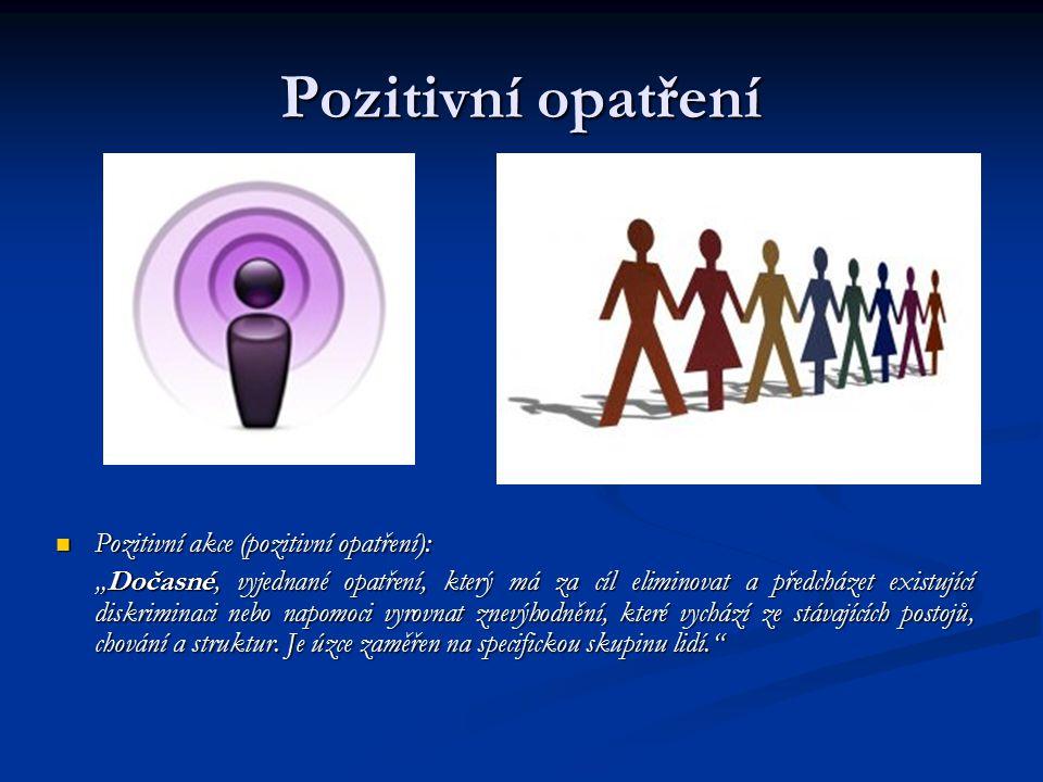 """Pozitivní opatření Pozitivní akce (pozitivní opatření): """"Dočasné, vyjednané opatření, který má za cíl eliminovat a předcházet existující diskriminaci nebo napomoci vyrovnat znevýhodnění, které vychází ze stávajících postojů, chování a struktur."""
