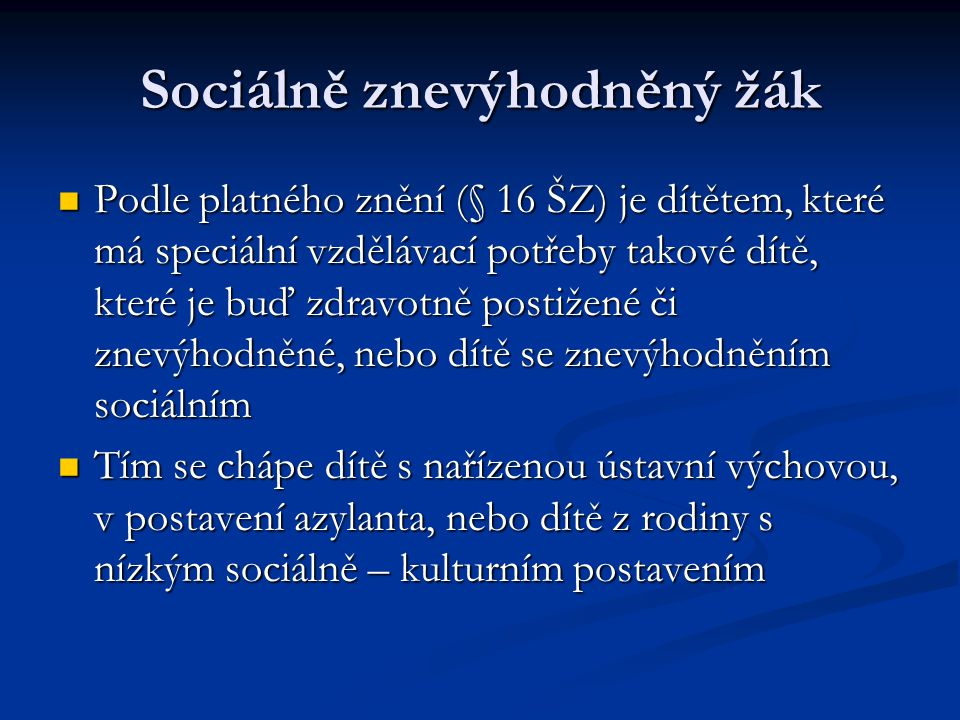 Sociálně znevýhodněný žák Podle platného znění (§ 16 ŠZ) je dítětem, které má speciální vzdělávací potřeby takové dítě, které je buď zdravotně postižené či znevýhodněné, nebo dítě se znevýhodněním sociálním Podle platného znění (§ 16 ŠZ) je dítětem, které má speciální vzdělávací potřeby takové dítě, které je buď zdravotně postižené či znevýhodněné, nebo dítě se znevýhodněním sociálním Tím se chápe dítě s nařízenou ústavní výchovou, v postavení azylanta, nebo dítě z rodiny s nízkým sociálně – kulturním postavením Tím se chápe dítě s nařízenou ústavní výchovou, v postavení azylanta, nebo dítě z rodiny s nízkým sociálně – kulturním postavením