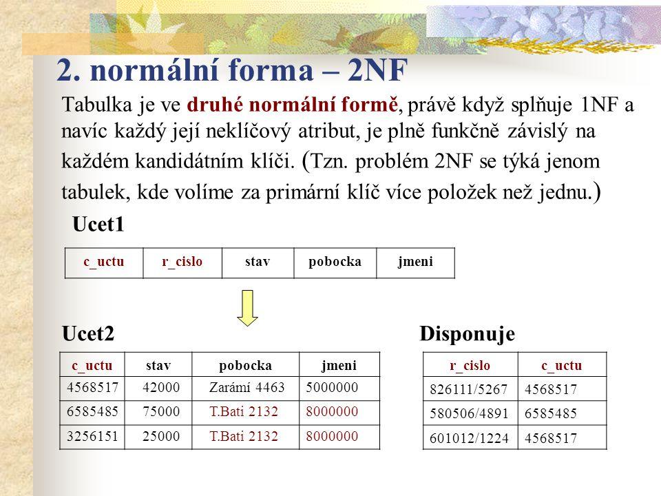 2. normální forma – 2NF Tabulka je ve druhé normální formě, právě když splňuje 1NF a navíc každý její neklíčový atribut, je plně funkčně závislý na ka