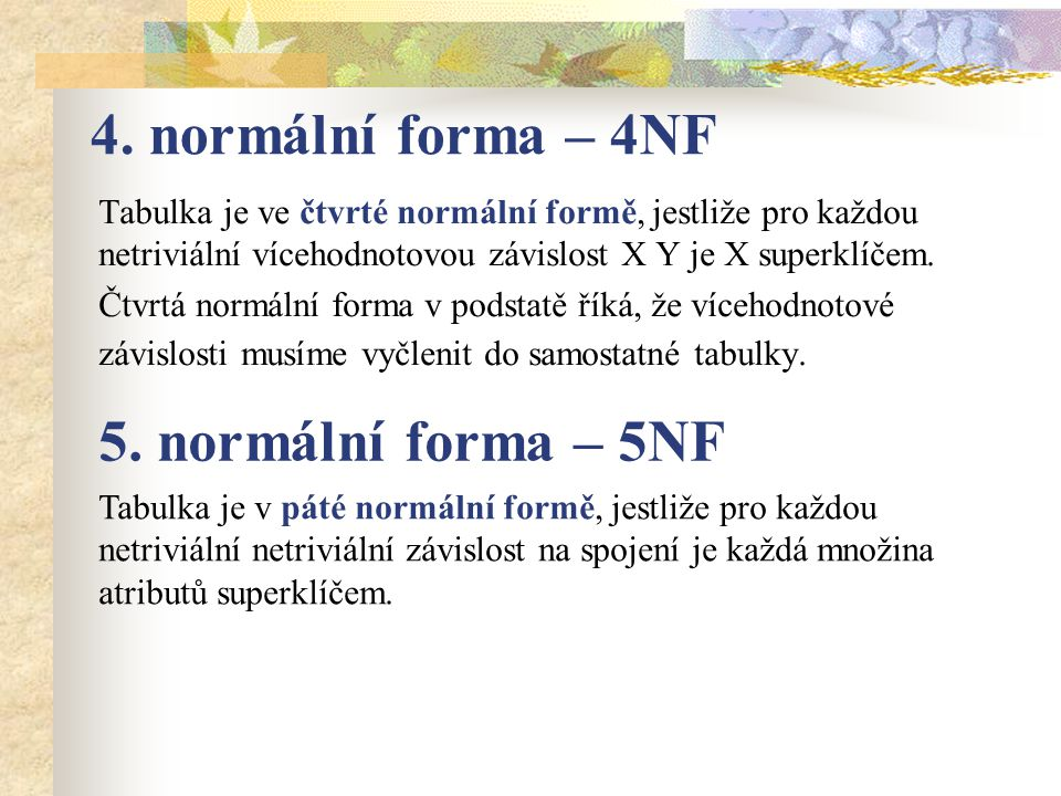 4. normální forma – 4NF Tabulka je ve čtvrté normální formě, jestliže pro každou netriviální vícehodnotovou závislost X Y je X superklíčem. Čtvrtá nor