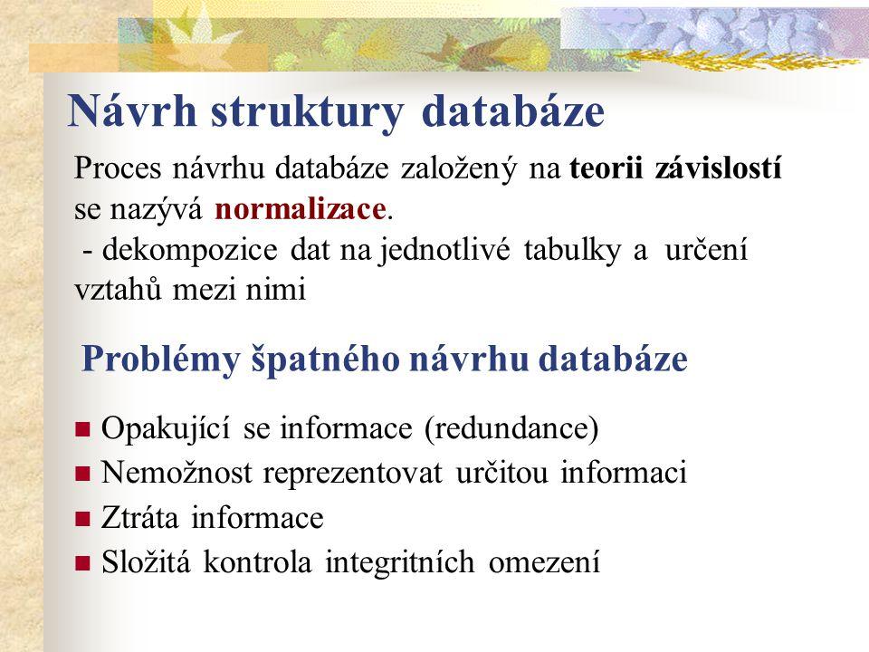 Návrh struktury databáze Proces návrhu databáze založený na teorii závislostí se nazývá normalizace. - dekompozice dat na jednotlivé tabulky a určení