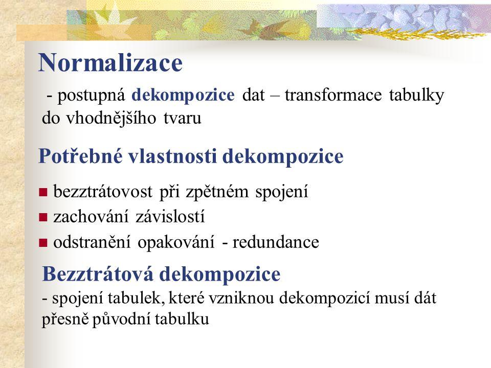 Normalizace - postupná dekompozice dat – transformace tabulky do vhodnějšího tvaru Potřebné vlastnosti dekompozice bezztrátovost při zpětném spojení zachování závislostí odstranění opakování - redundance Bezztrátová dekompozice - spojení tabulek, které vzniknou dekompozicí musí dát přesně původní tabulku