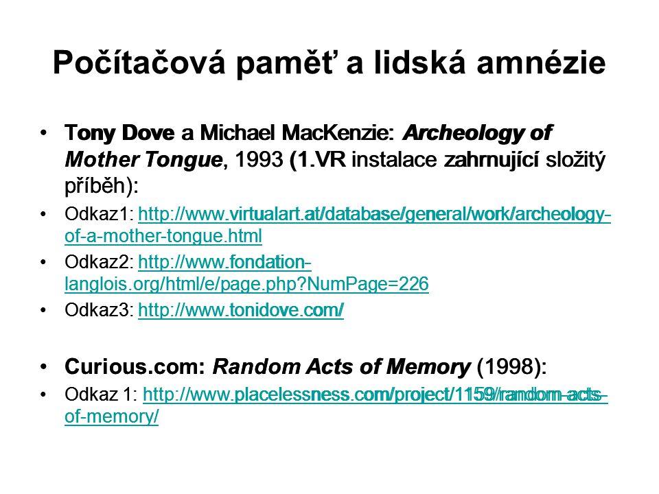 Počítačová paměť a lidská amnézie Tony Dove a Michael MacKenzie: Archeology of Mother Tongue, 1993 (1.VR instalace zahrnující složitý příběh): Odkaz1: http://www.virtualart.at/database/general/work/archeology- of-a-mother-tongue.htmlhttp://www.virtualart.at/database/general/work/archeology- of-a-mother-tongue.html Odkaz2: http://www.fondation- langlois.org/html/e/page.php?NumPage=226http://www.fondation- langlois.org/html/e/page.php?NumPage=226 Odkaz3: http://www.tonidove.com/http://www.tonidove.com/ Curious.com: Random Acts of Memory (1998): Odkaz 1: http://www.placelessness.com/project/1159/random-acts- of-memory/http://www.placelessness.com/project/1159/random-acts- of-memory/ Tony Dove a Michael MacKenzie: Archeology of Mother Tongue, 1993 (1.VR instalace zahrnující složitý příběh): Odkaz1: http://www.virtualart.at/database/general/work/archeology- of-a-mother-tongue.htmlhttp://www.virtualart.at/database/general/work/archeology- of-a-mother-tongue.html Odkaz2: http://www.fondation- langlois.org/html/e/page.php?NumPage=226http://www.fondation- langlois.org/html/e/page.php?NumPage=226 Odkaz3: http://www.tonidove.com/http://www.tonidove.com/ Curious.com: Random Acts of Memory (1998): Odkaz 1: http://www.placelessness.com/project/1159/random-acts- of-memory/http://www.placelessness.com/project/1159/random-acts- of-memory/
