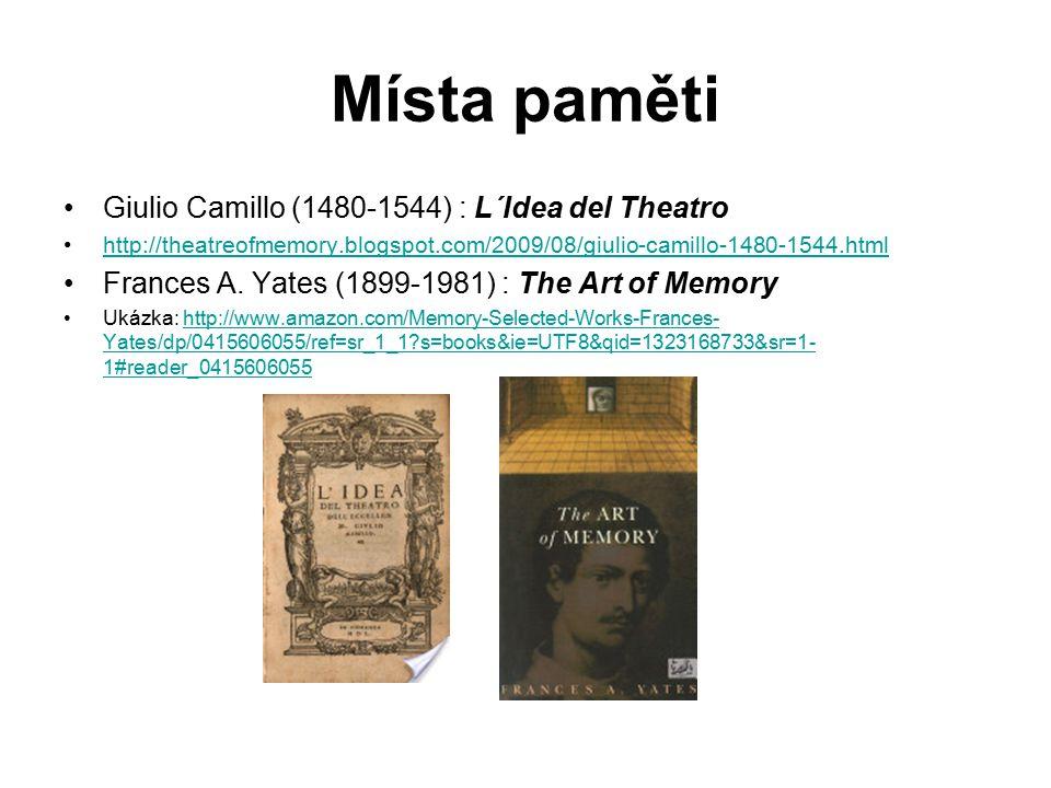Místa paměti Giulio Camillo (1480-1544) : L´Idea del Theatro http://theatreofmemory.blogspot.com/2009/08/giulio-camillo-1480-1544.html Frances A.