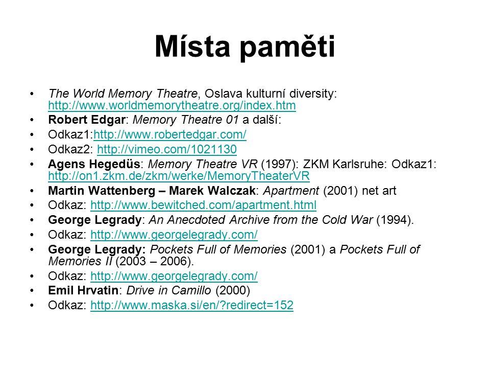 Místa paměti The World Memory Theatre, Oslava kulturní diversity: http://www.worldmemorytheatre.org/index.htm http://www.worldmemorytheatre.org/index.htm Robert Edgar: Memory Theatre 01 a další: Odkaz1:http://www.robertedgar.com/http://www.robertedgar.com/ Odkaz2: http://vimeo.com/1021130http://vimeo.com/1021130 Agens Hegedüs: Memory Theatre VR (1997): ZKM Karlsruhe: Odkaz1: http://on1.zkm.de/zkm/werke/MemoryTheaterVR http://on1.zkm.de/zkm/werke/MemoryTheaterVR Martin Wattenberg – Marek Walczak: Apartment (2001) net art Odkaz: http://www.bewitched.com/apartment.htmlhttp://www.bewitched.com/apartment.html George Legrady: An Anecdoted Archive from the Cold War (1994).