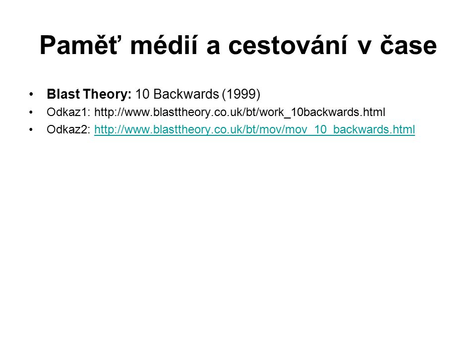 Paměť médií a cestování v čase Blast Theory: 10 Backwards (1999) Odkaz1: http://www.blasttheory.co.uk/bt/work_10backwards.html Odkaz2: http://www.blasttheory.co.uk/bt/mov/mov_10_backwards.htmlhttp://www.blasttheory.co.uk/bt/mov/mov_10_backwards.html