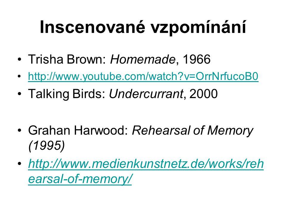 Inscenované vzpomínání Trisha Brown: Homemade, 1966 http://www.youtube.com/watch v=OrrNrfucoB0 Talking Birds: Undercurrant, 2000 Grahan Harwood: Rehearsal of Memory (1995) http://www.medienkunstnetz.de/works/reh earsal-of-memory/http://www.medienkunstnetz.de/works/reh earsal-of-memory/
