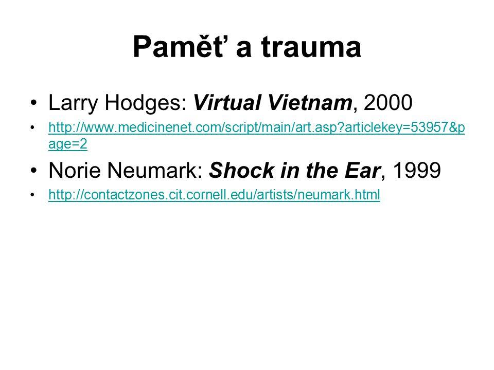 Paměť a trauma Larry Hodges: Virtual Vietnam, 2000 http://www.medicinenet.com/script/main/art.asp articlekey=53957&p age=2http://www.medicinenet.com/script/main/art.asp articlekey=53957&p age=2 Norie Neumark: Shock in the Ear, 1999 http://contactzones.cit.cornell.edu/artists/neumark.html