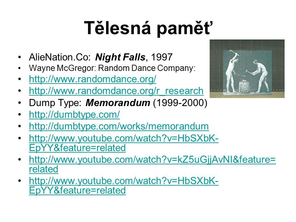 Tělesná paměť AlieNation.Co: Night Falls, 1997 Wayne McGregor: Random Dance Company: http://www.randomdance.org/ http://www.randomdance.org/r_research Dump Type: Memorandum (1999-2000) http://dumbtype.com/ http://dumbtype.com/works/memorandum http://www.youtube.com/watch v=HbSXbK- EpYY&feature=relatedhttp://www.youtube.com/watch v=HbSXbK- EpYY&feature=related http://www.youtube.com/watch v=kZ5uGjjAvNI&feature= relatedhttp://www.youtube.com/watch v=kZ5uGjjAvNI&feature= related http://www.youtube.com/watch v=HbSXbK- EpYY&feature=relatedhttp://www.youtube.com/watch v=HbSXbK- EpYY&feature=related
