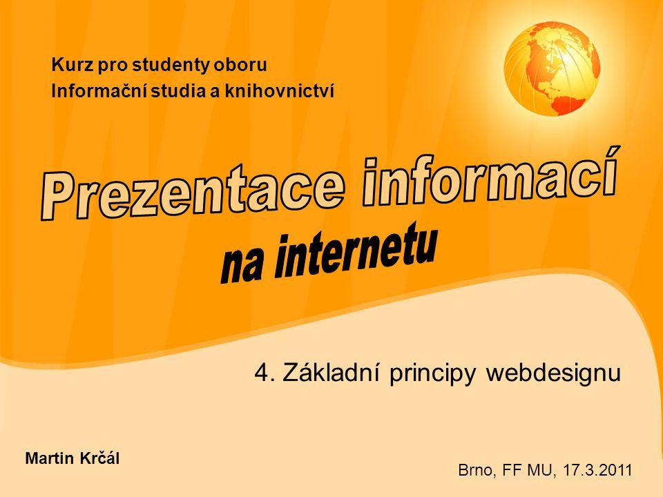 Kurz pro studenty oboru Informační studia a knihovnictví 4. Základní principy webdesignu Martin Krčál Brno, FF MU, 17.3.2011