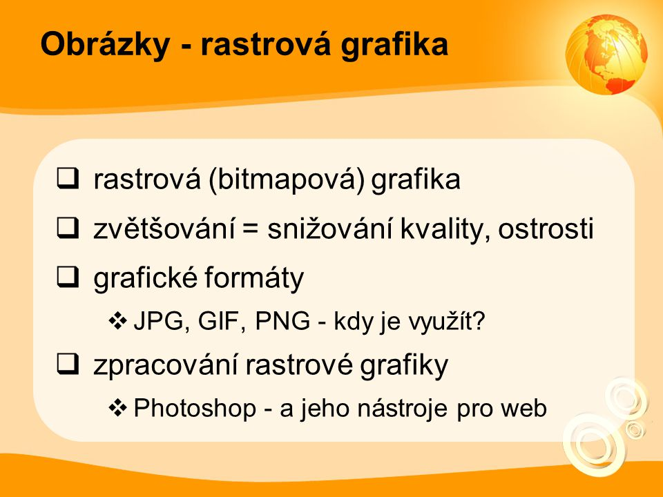 Obrázky - rastrová grafika  rastrová (bitmapová) grafika  zvětšování = snižování kvality, ostrosti  grafické formáty  JPG, GIF, PNG - kdy je využí