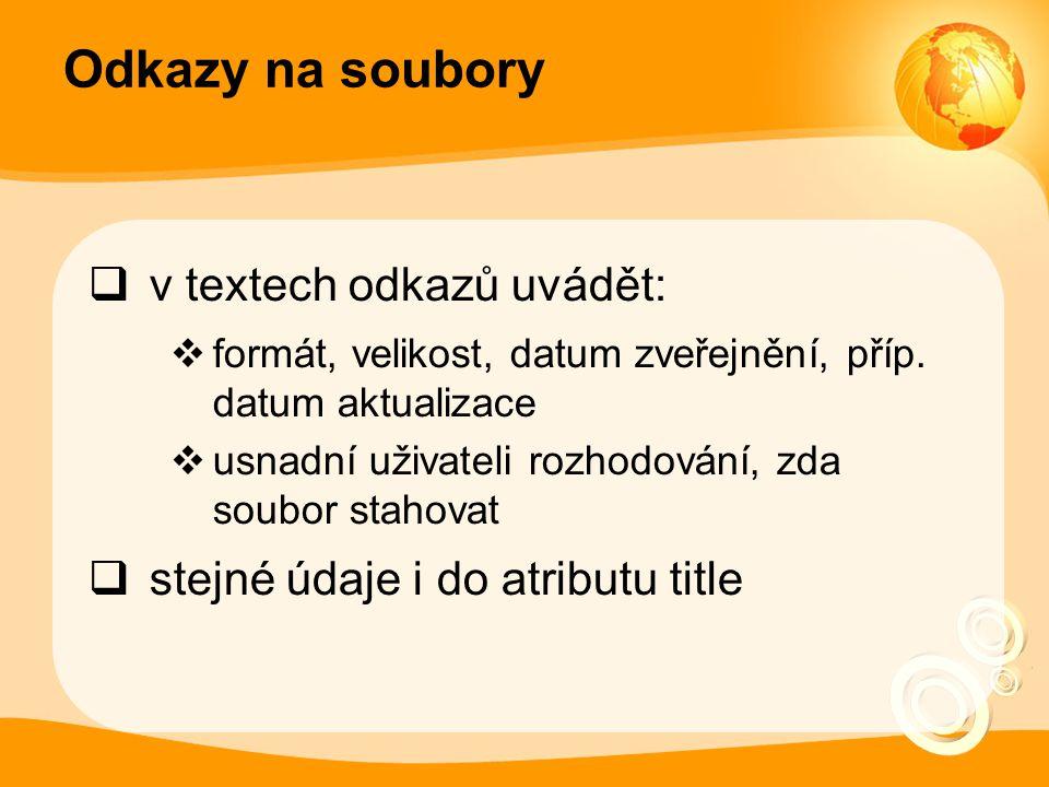 Odkazy na soubory  v textech odkazů uvádět:  formát, velikost, datum zveřejnění, příp. datum aktualizace  usnadní uživateli rozhodování, zda soubor