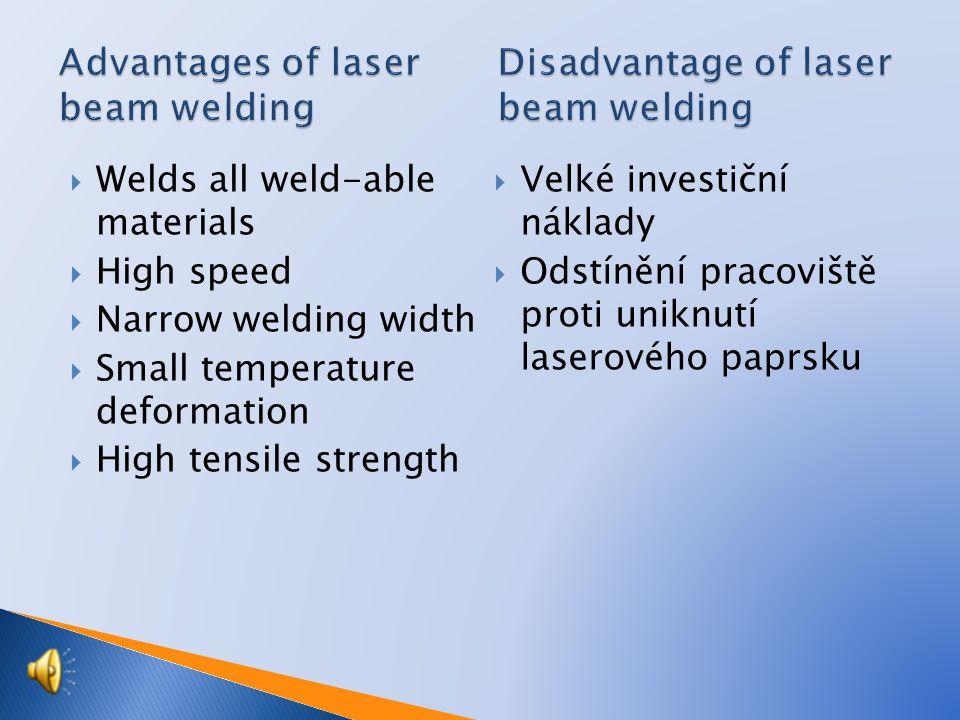  Welds all weld-able materials  High speed  Narrow welding width  Small temperature deformation  High tensile strength  Velké investiční náklady  Odstínění pracoviště proti uniknutí laserového paprsku