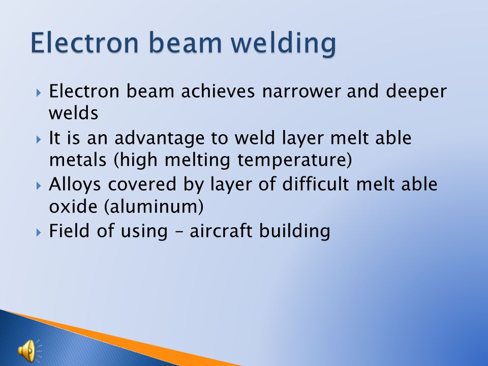  Electron beam achieves narrower and deeper welds  It is an advantage to weld layer melt able metals (high melting temperature)  Alloys covered by layer of difficult melt able oxide (aluminum)  Field of using – aircraft building