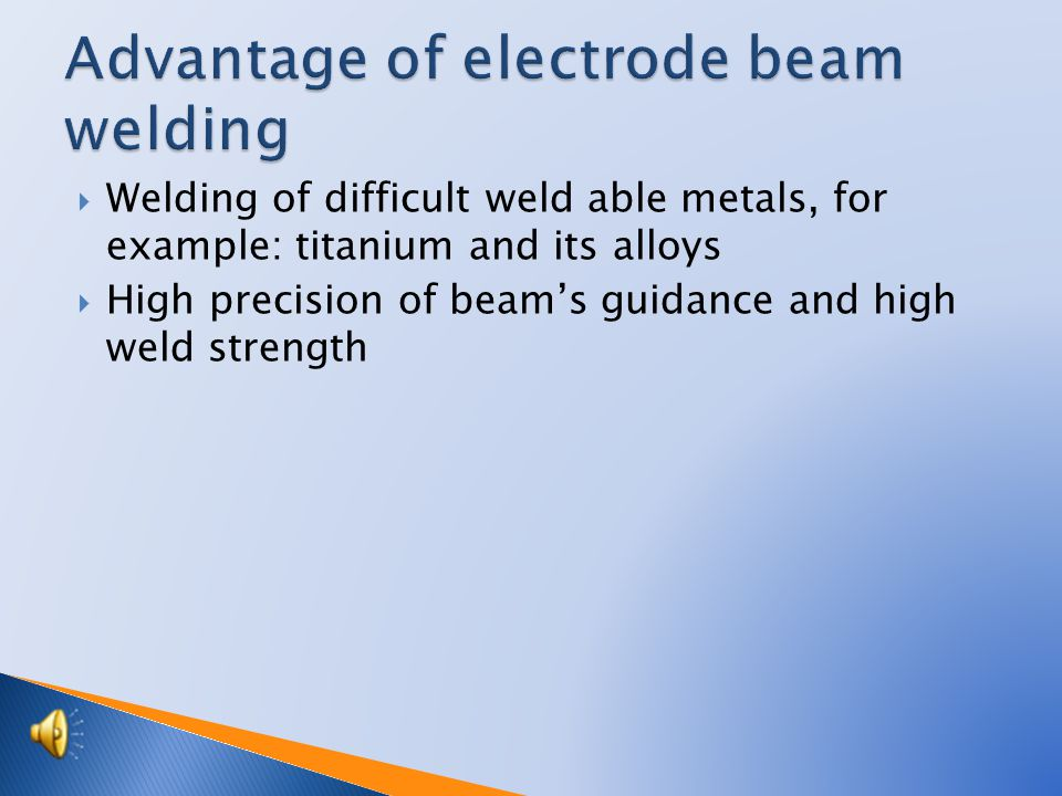  Electron beam achieves narrower and deeper welds  It is an advantage to weld layer melt able metals (high melting temperature)  Alloys covered by