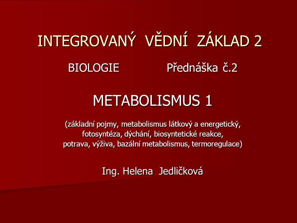 INTEGROVANÝ VĚDNÍ ZÁKLAD 2 BIOLOGIE Přednáška č.2 METABOLISMUS 1 (základní pojmy, metabolismus látkový a energetický, fotosyntéza, dýchání, biosynteti