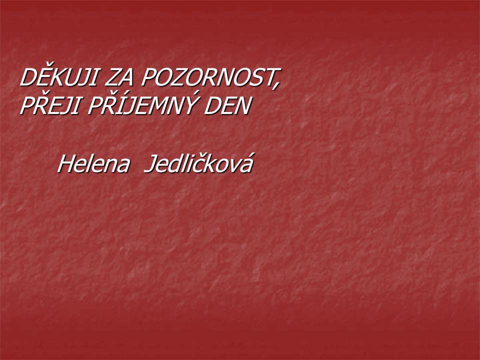 DĚKUJI ZA POZORNOST, PŘEJI PŘÍJEMNÝ DEN Helena Jedličková Helena Jedličková