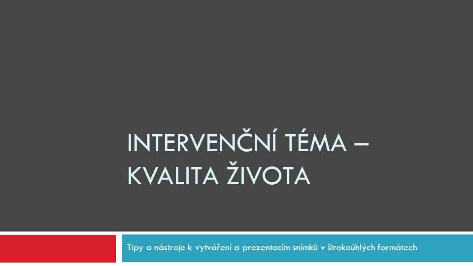 INTERVENČNÍ TÉMA – KVALITA ŽIVOTA Tipy a nástroje k vytváření a prezentacím snímků v širokoúhlých formátech