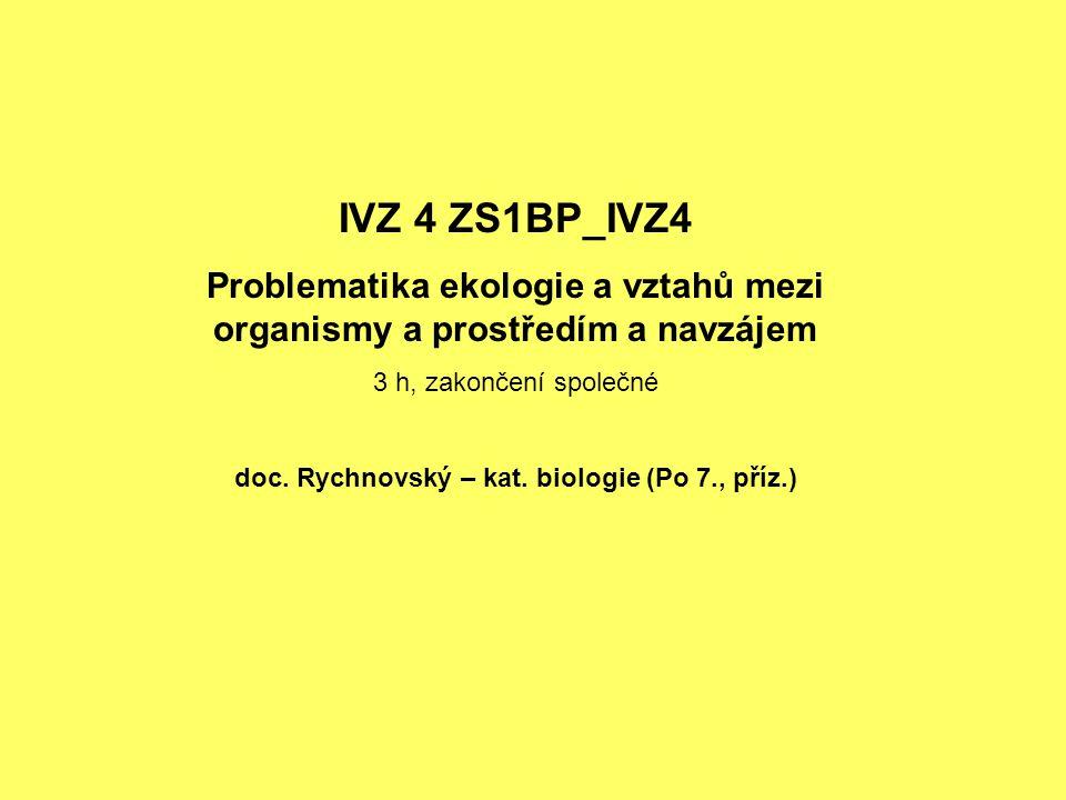 IVZ 4 ZS1BP_IVZ4 Problematika ekologie a vztahů mezi organismy a prostředím a navzájem 3 h, zakončení společné doc. Rychnovský – kat. biologie (Po 7.,