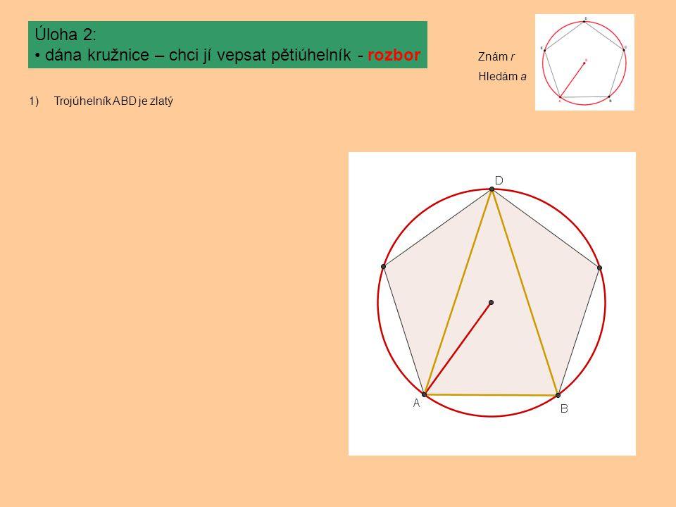 Úloha 2: dána kružnice – chci jí vepsat pětiúhelník - rozbor 1)Trojúhelník ABD je zlatý Znám r Hledám a