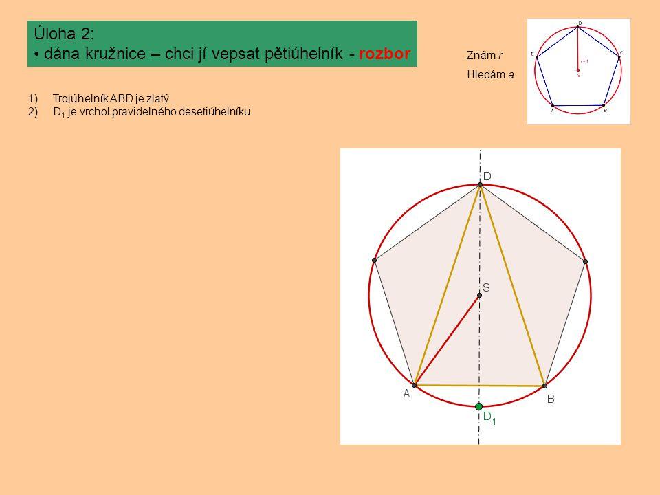 Úloha 2: dána kružnice – chci jí vepsat pětiúhelník - rozbor 1)Trojúhelník ABD je zlatý 2)D 1 je vrchol pravidelného desetiúhelníku Znám r Hledám a