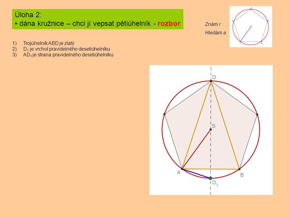 Úloha 2: dána kružnice – chci jí vepsat pětiúhelník - rozbor 1)Trojúhelník ABD je zlatý 2)D 1 je vrchol pravidelného desetiúhelníku 3)AD 1 je strana pravidelného desetiúhelníku Znám r Hledám a