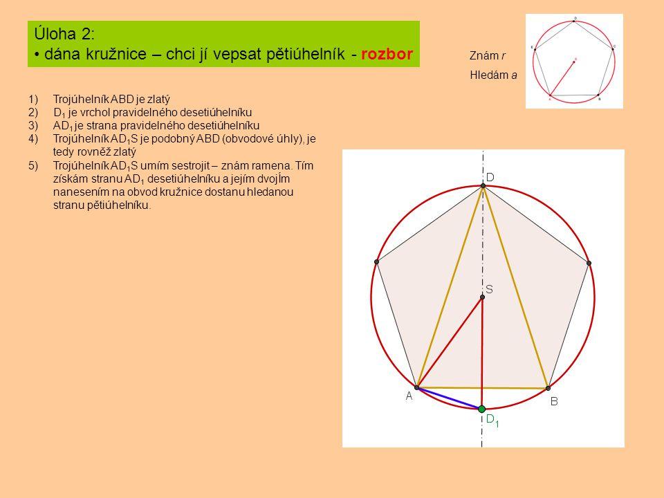 Úloha 2: dána kružnice – chci jí vepsat pětiúhelník - rozbor 1)Trojúhelník ABD je zlatý 2)D 1 je vrchol pravidelného desetiúhelníku 3)AD 1 je strana pravidelného desetiúhelníku 4)Trojúhelník AD 1 S je podobný ABD (obvodové úhly), je tedy rovněž zlatý 5)Trojúhelník AD 1 S umím sestrojit – znám ramena.