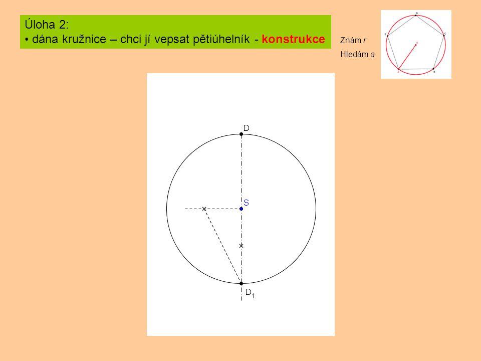 Úloha 2: dána kružnice – chci jí vepsat pětiúhelník - konstrukce Znám r Hledám a