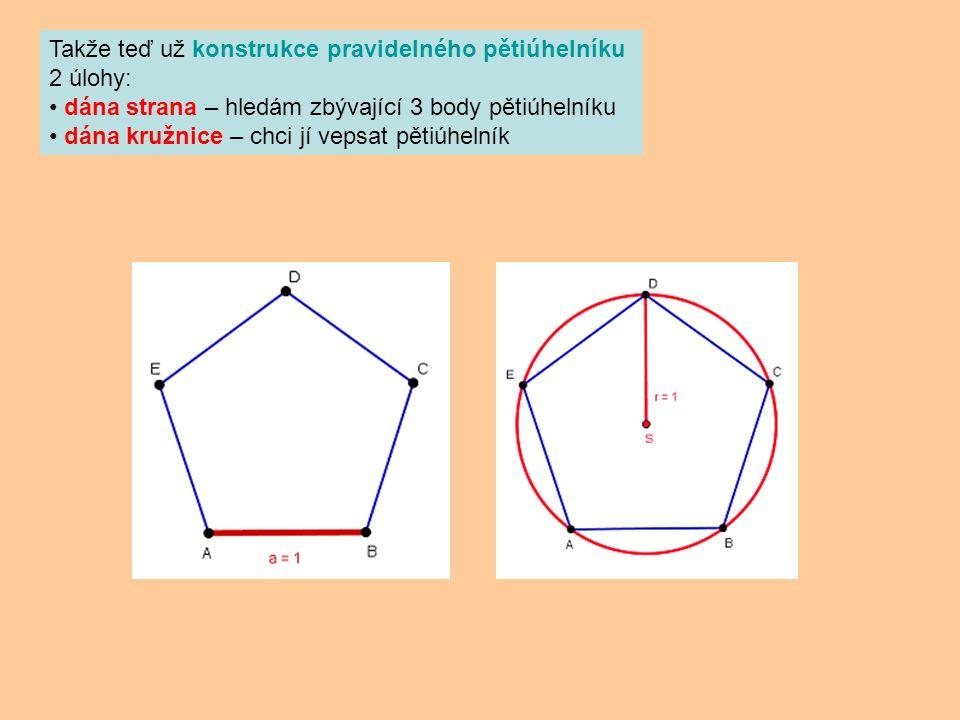 Takže teď už konstrukce pravidelného pětiúhelníku 2 úlohy: dána strana – hledám zbývající 3 body pětiúhelníku dána kružnice – chci jí vepsat pětiúheln